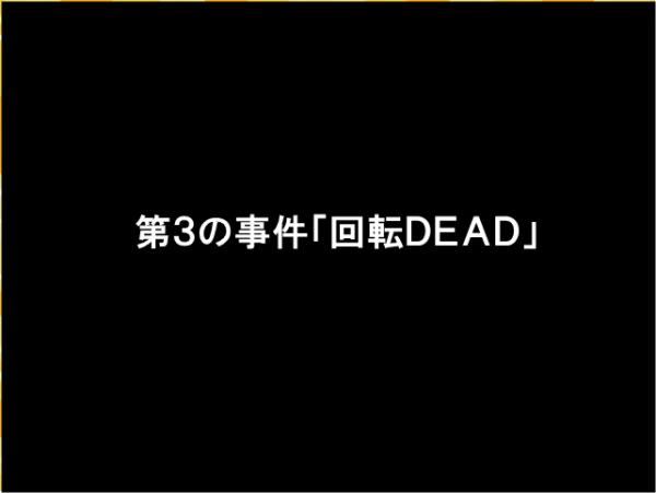 第3の事件「回転DEAD」